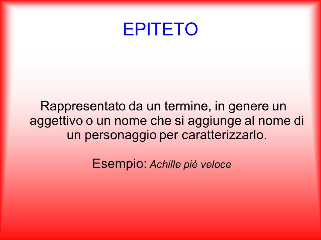 EPITETO Rappresentato da un termine, in genere un aggettivo o un nome che si aggiunge al nome di un personaggio per caratterizzarlo. Esempio: Achille