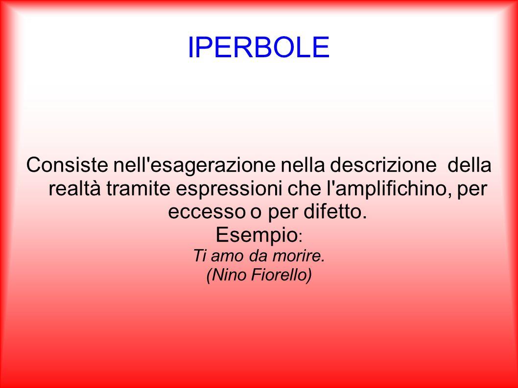 IPERBOLE Consiste nell'esagerazione nella descrizione della realtà tramite espressioni che l'amplifichino, per eccesso o per difetto. Esempio : Ti amo