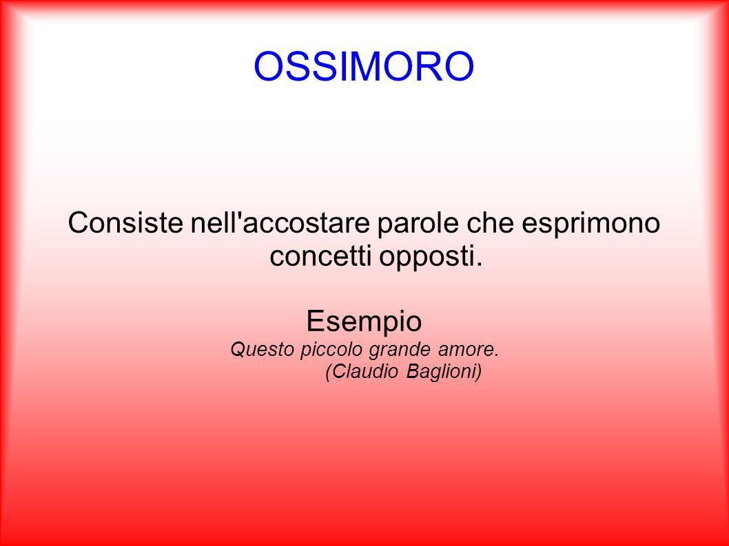 OSSIMORO Consiste nell'accostare parole che esprimono concetti opposti. Esempio Questo piccolo grande amore. (Claudio Baglioni)