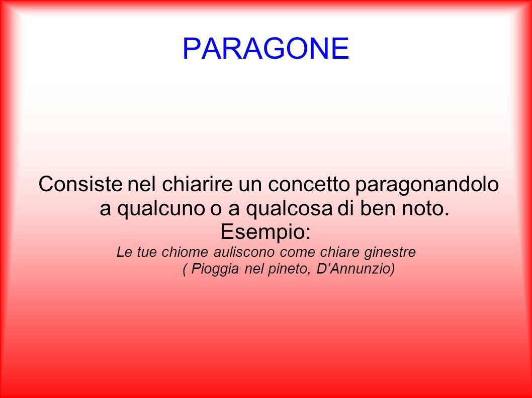 PARAGONE Consiste nel chiarire un concetto paragonandolo a qualcuno o a qualcosa di ben noto. Esempio: Le tue chiome auliscono come chiare ginestre (