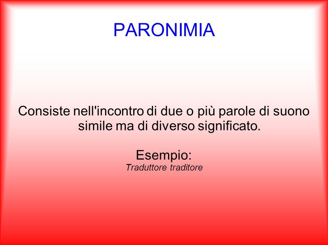 PARONIMIA Consiste nell'incontro di due o più parole di suono simile ma di diverso significato. Esempio: Traduttore traditore