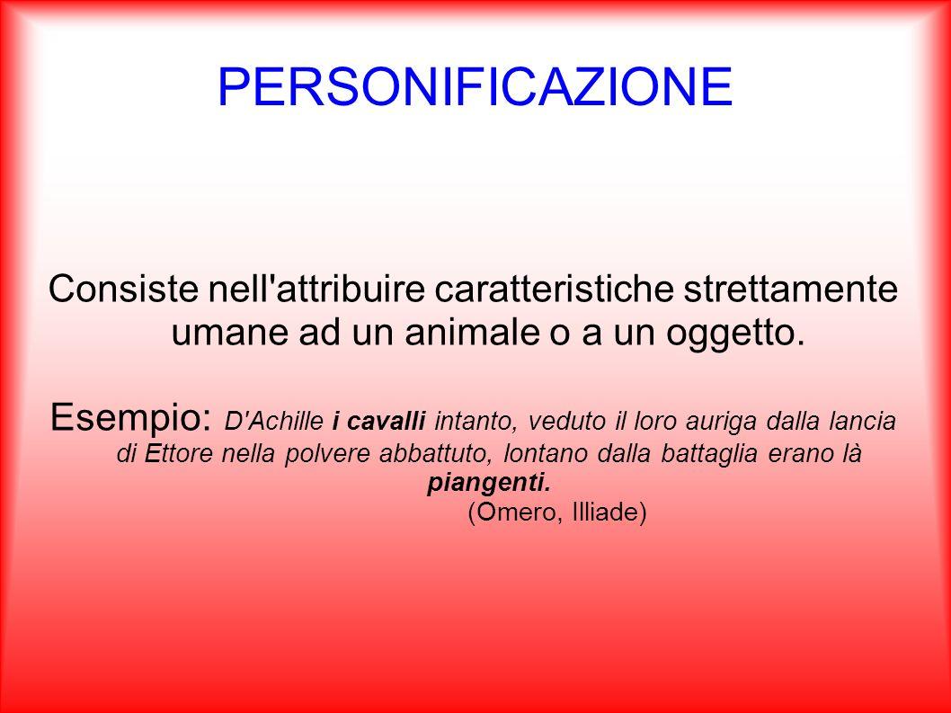 PERSONIFICAZIONE Consiste nell'attribuire caratteristiche strettamente umane ad un animale o a un oggetto. Esempio: D'Achille i cavalli intanto, vedut