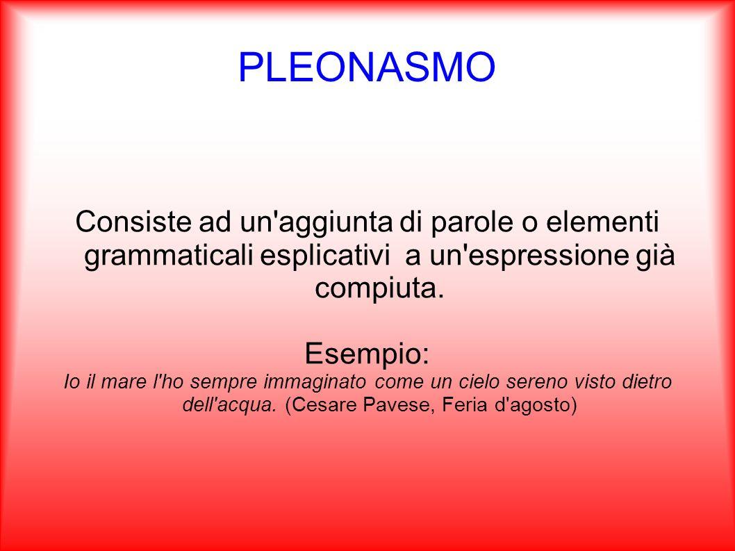 PLEONASMO Consiste ad un'aggiunta di parole o elementi grammaticali esplicativi a un'espressione già compiuta. Esempio: Io il mare l'ho sempre immagin