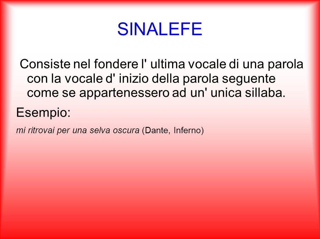 SINALEFE Consiste nel fondere l' ultima vocale di una parola con la vocale d' inizio della parola seguente come se appartenessero ad un' unica sillaba