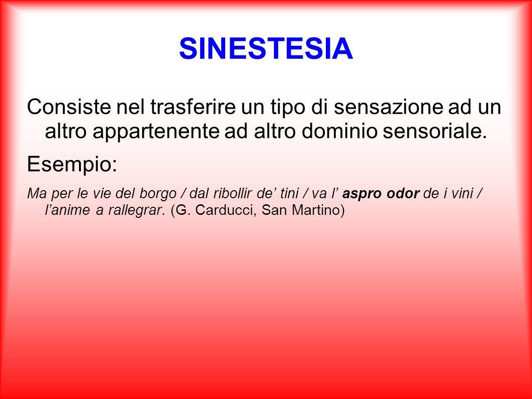 SINESTESIA Consiste nel trasferire un tipo di sensazione ad un altro appartenente ad altro dominio sensoriale. Esempio: Ma per le vie del borgo / dal