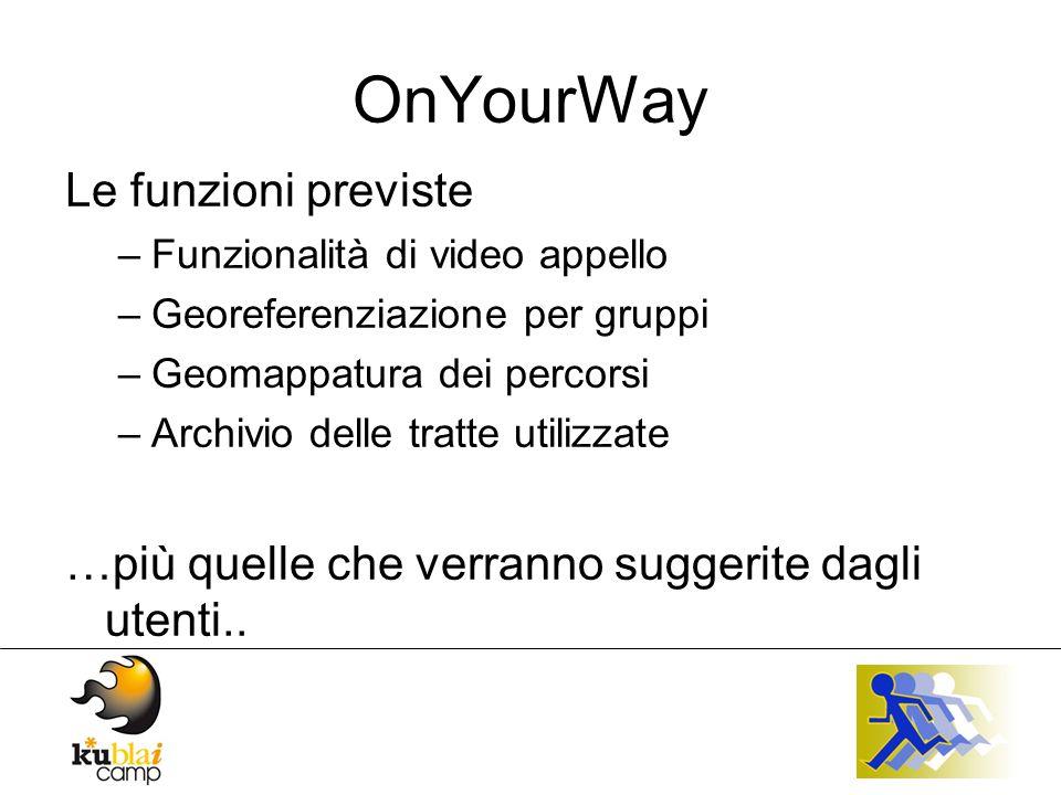 OnYourWay Le funzioni previste –Funzionalità di video appello –Georeferenziazione per gruppi –Geomappatura dei percorsi –Archivio delle tratte utilizzate …più quelle che verranno suggerite dagli utenti..