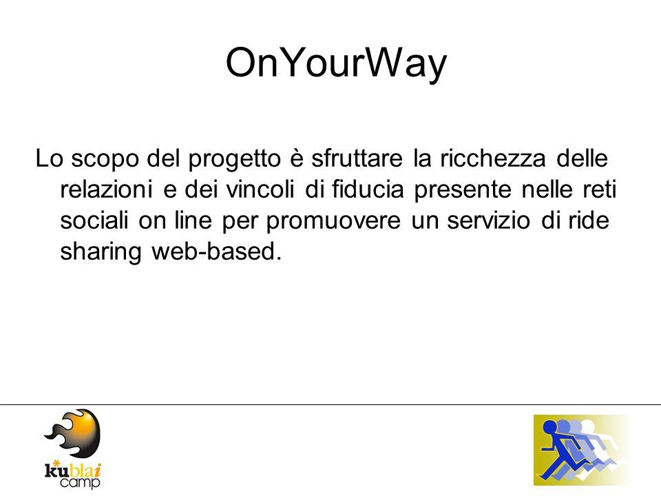 OnYourWay Lo scopo del progetto è sfruttare la ricchezza delle relazioni e dei vincoli di fiducia presente nelle reti sociali on line per promuovere un servizio di ride sharing web-based.