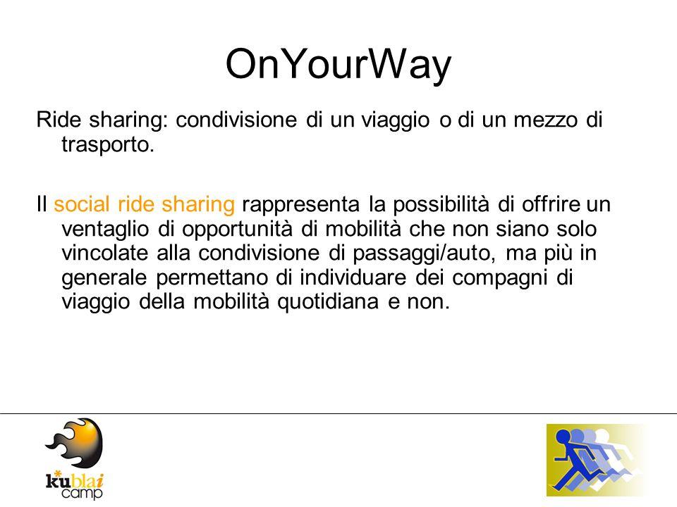 OnYourWay Quello che è alla base della visione del Social ride sharing è che esistono persone che hanno voglia di muoversi e farlo in maniera socializzante, con le proprie gambe, in un mezzo pubblico, in bici oppure in auto.