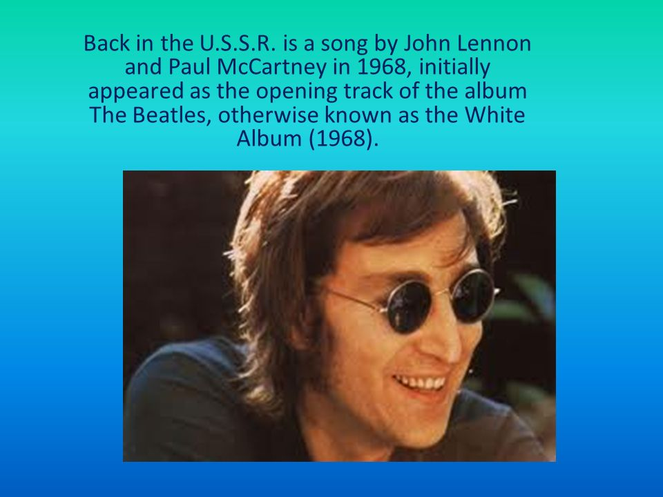 Back in the U.S.S.R. is a song by John Lennon and Paul McCartney in 1968, initially appeared as the opening track of the album The Beatles, otherwise