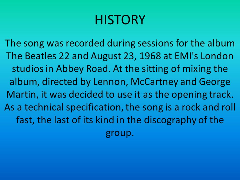 HISTORY The song was recorded during sessions for the album The Beatles 22 and August 23, 1968 at EMI's London studios in Abbey Road. At the sitting o