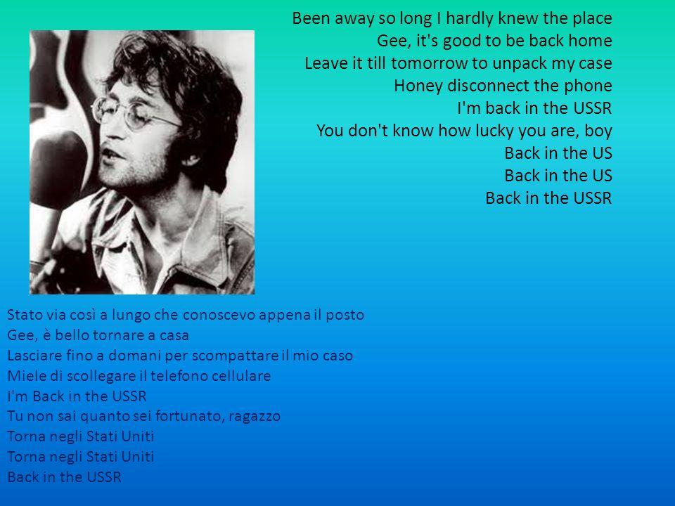 Been away so long I hardly knew the place Gee, it s good to be back home Leave it till tomorrow to unpack my case Honey disconnect the phone I m back in the USSR You don t know how lucky you are, boy Back in the US Back in the US Back in the USSR Stato via così a lungo che conoscevo appena il posto Gee, è bello tornare a casa Lasciare fino a domani per scompattare il mio caso Miele di scollegare il telefono cellulare I m Back in the USSR Tu non sai quanto sei fortunato, ragazzo Torna negli Stati Uniti Torna negli Stati Uniti Back in the USSR