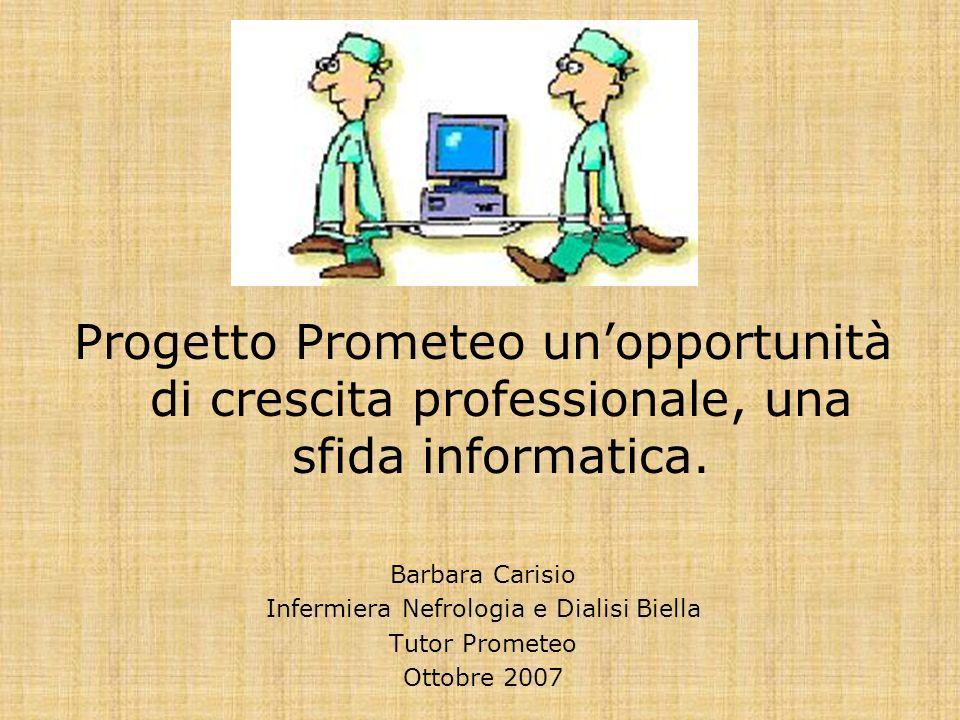 Progetto Prometeo unopportunità di crescita professionale, una sfida informatica. Barbara Carisio Infermiera Nefrologia e Dialisi Biella Tutor Promete