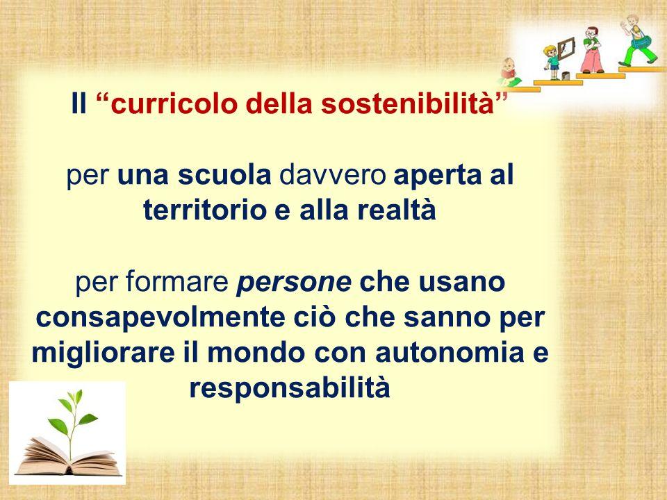 Il curricolo della sostenibilità per una scuola davvero aperta al territorio e alla realtà per formare persone che usano consapevolmente ciò che sanno per migliorare il mondo con autonomia e responsabilità