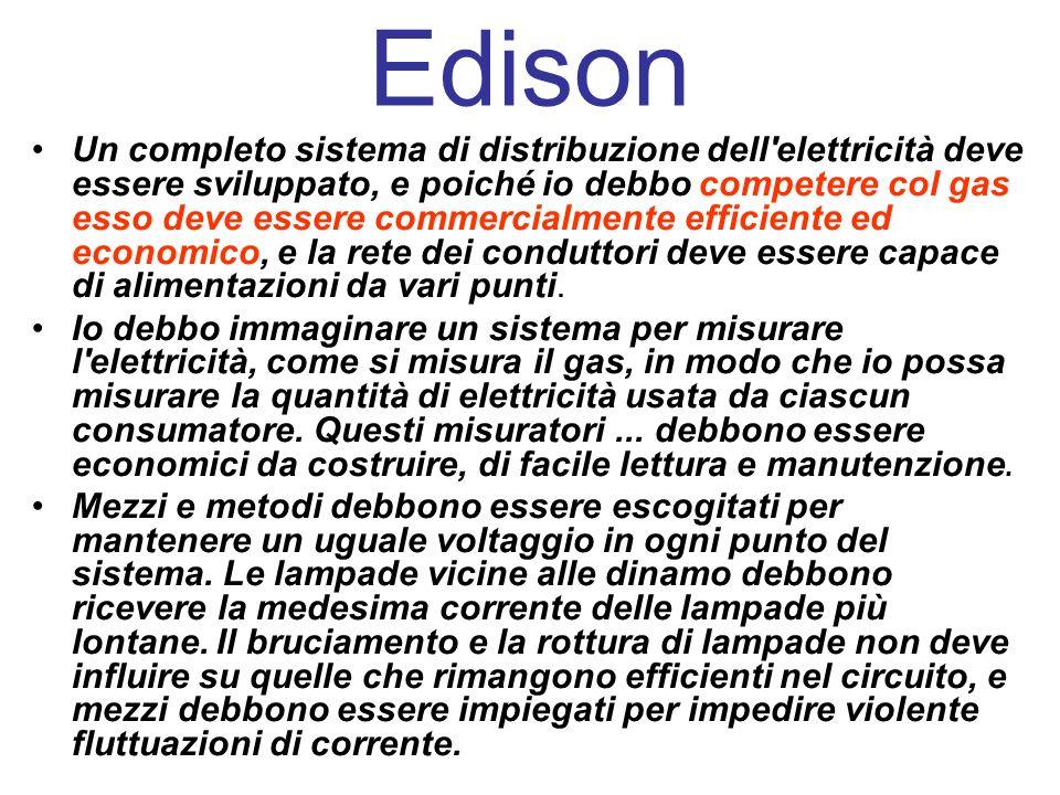 Edison Un completo sistema di distribuzione dell elettricità deve essere sviluppato, e poiché io debbo competere col gas esso deve essere commercialmente efficiente ed economico, e la rete dei conduttori deve essere capace di alimentazioni da vari punti.