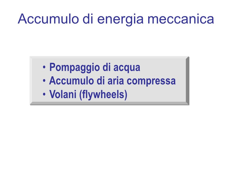 Accumulo di energia meccanica Pompaggio di acqua Accumulo di aria compressa Volani (flywheels) Pompaggio di acqua Accumulo di aria compressa Volani (flywheels)