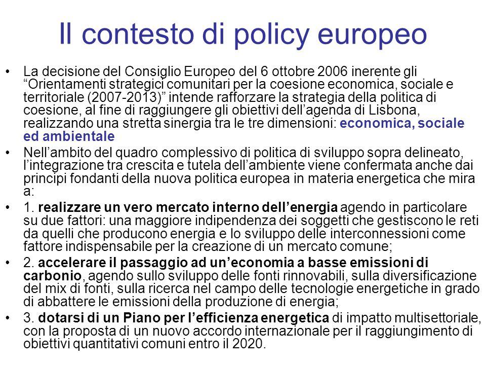 Il contesto di policy europeo La decisione del Consiglio Europeo del 6 ottobre 2006 inerente gli Orientamenti strategici comunitari per la coesione economica, sociale e territoriale (2007-2013) intende rafforzare la strategia della politica di coesione, al fine di raggiungere gli obiettivi dellagenda di Lisbona, realizzando una stretta sinergia tra le tre dimensioni: economica, sociale ed ambientale Nellambito del quadro complessivo di politica di sviluppo sopra delineato, lintegrazione tra crescita e tutela dellambiente viene confermata anche dai principi fondanti della nuova politica europea in materia energetica che mira a: 1.