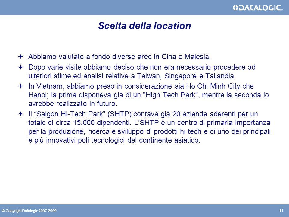 11© Copyright Datalogic 2007-200911© Copyright Datalogic 2007-2009 Scelta della location Abbiamo valutato a fondo diverse aree in Cina e Malesia. Dopo