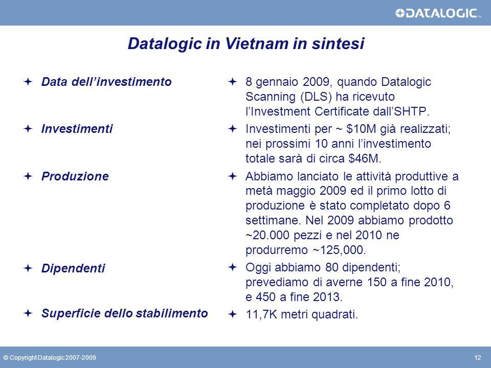 12© Copyright Datalogic 2007-2009 Datalogic in Vietnam in sintesi Data dellinvestimento Investimenti Produzione Dipendenti Superficie dello stabilimen