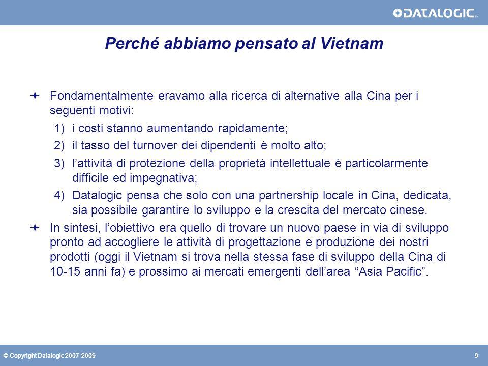 9© Copyright Datalogic 2007-20099 Perché abbiamo pensato al Vietnam Fondamentalmente eravamo alla ricerca di alternative alla Cina per i seguenti moti