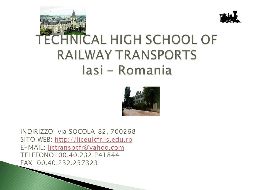 TECHNICAL HIGH SCHOOL OF RAILWAY TRANSPORTS Iasi - Romania INDIRIZZO: via SOCOLA 82, 700268 SITO WEB: http://liceulcfr.is.edu.rohttp://liceulcfr.is.edu.ro E-MAIL: lictranspcfr@yahoo.comlictranspcfr@yahoo.com TELEFONO: 00.40.232.241844 FAX: 00.40.232.237323