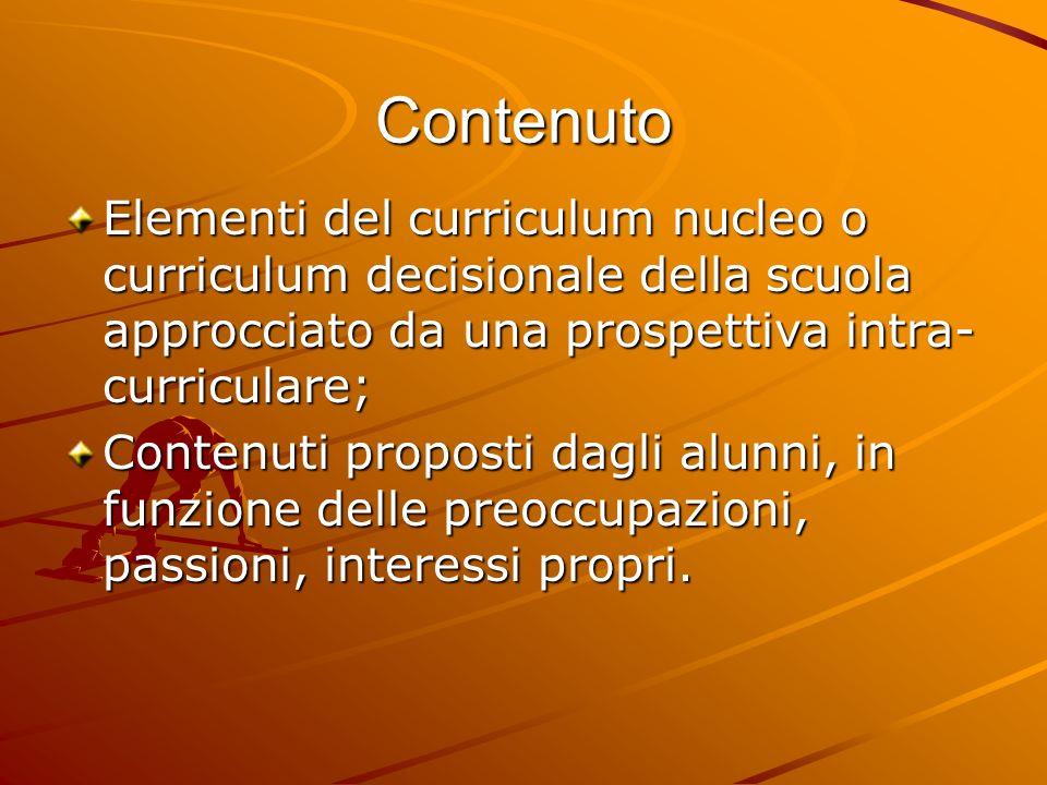 Contenuto Elementi del curriculum nucleo o curriculum decisionale della scuola approcciato da una prospettiva intra- curriculare; Contenuti proposti dagli alunni, in funzione delle preoccupazioni, passioni, interessi propri.