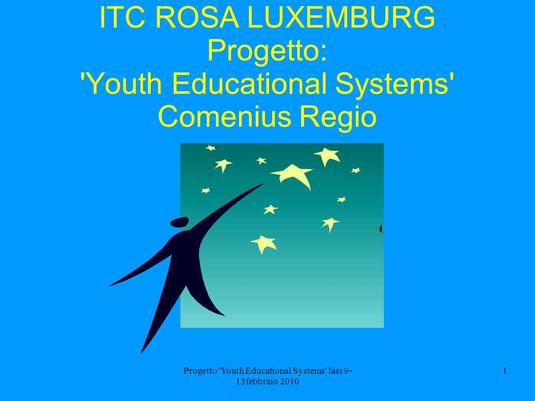 Progetto Youth Educational Systems Iasi 9- 13febbraio 2010 1 ITC ROSA LUXEMBURG Progetto: Youth Educational Systems Comenius Regio