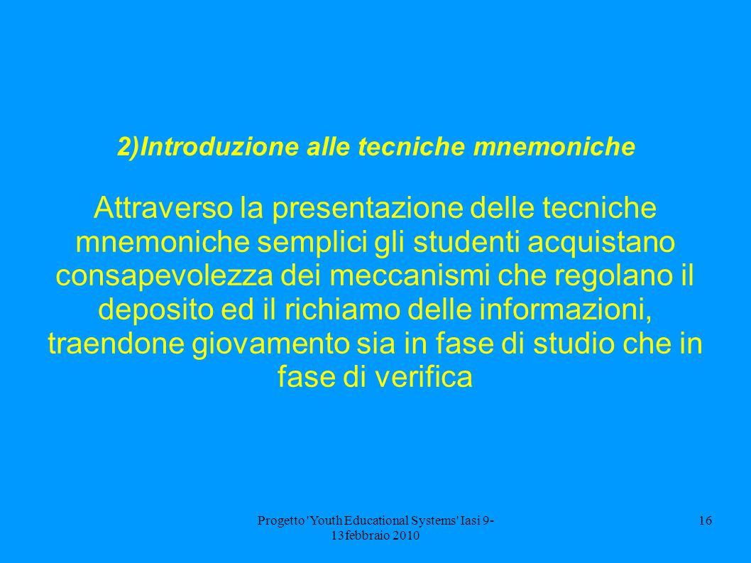 Progetto 'Youth Educational Systems' Iasi 9- 13febbraio 2010 16 2)Introduzione alle tecniche mnemoniche Attraverso la presentazione delle tecniche mne