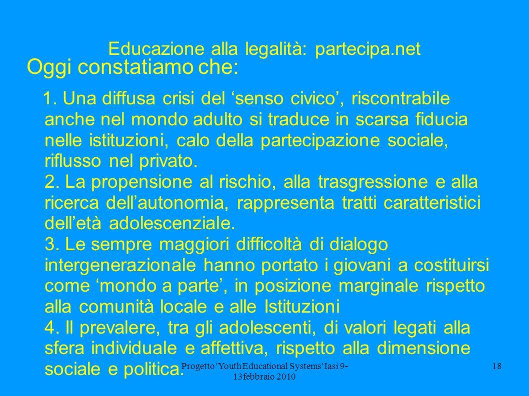 Progetto 'Youth Educational Systems' Iasi 9- 13febbraio 2010 18 Educazione alla legalità: partecipa.net Oggi constatiamo che: 1. Una diffusa crisi del