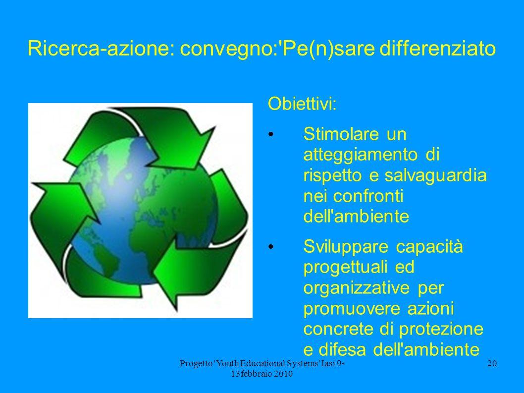 Progetto 'Youth Educational Systems' Iasi 9- 13febbraio 2010 20 Ricerca-azione: convegno:'Pe(n)sare differenziato Obiettivi: Stimolare un atteggiament