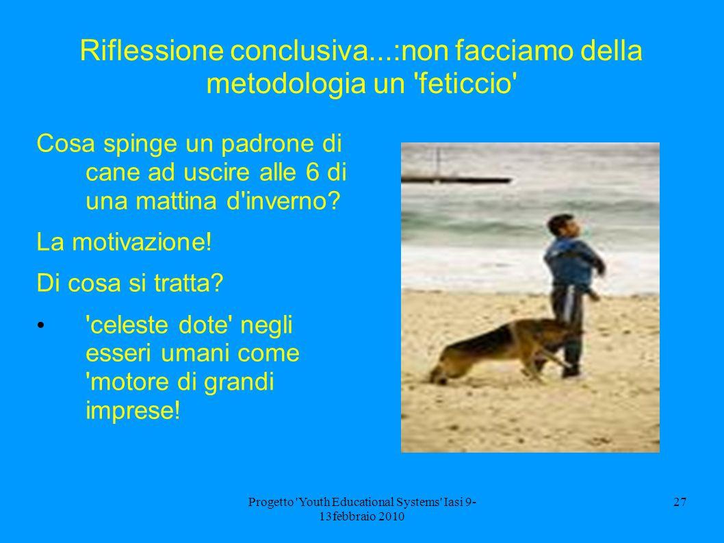 Progetto Youth Educational Systems Iasi 9- 13febbraio 2010 27 Riflessione conclusiva...:non facciamo della metodologia un feticcio Cosa spinge un padrone di cane ad uscire alle 6 di una mattina d inverno.