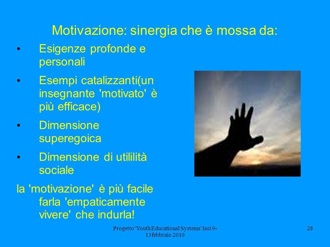 Progetto 'Youth Educational Systems' Iasi 9- 13febbraio 2010 28 Motivazione: sinergia che è mossa da: Esigenze profonde e personali Esempi catalizzant