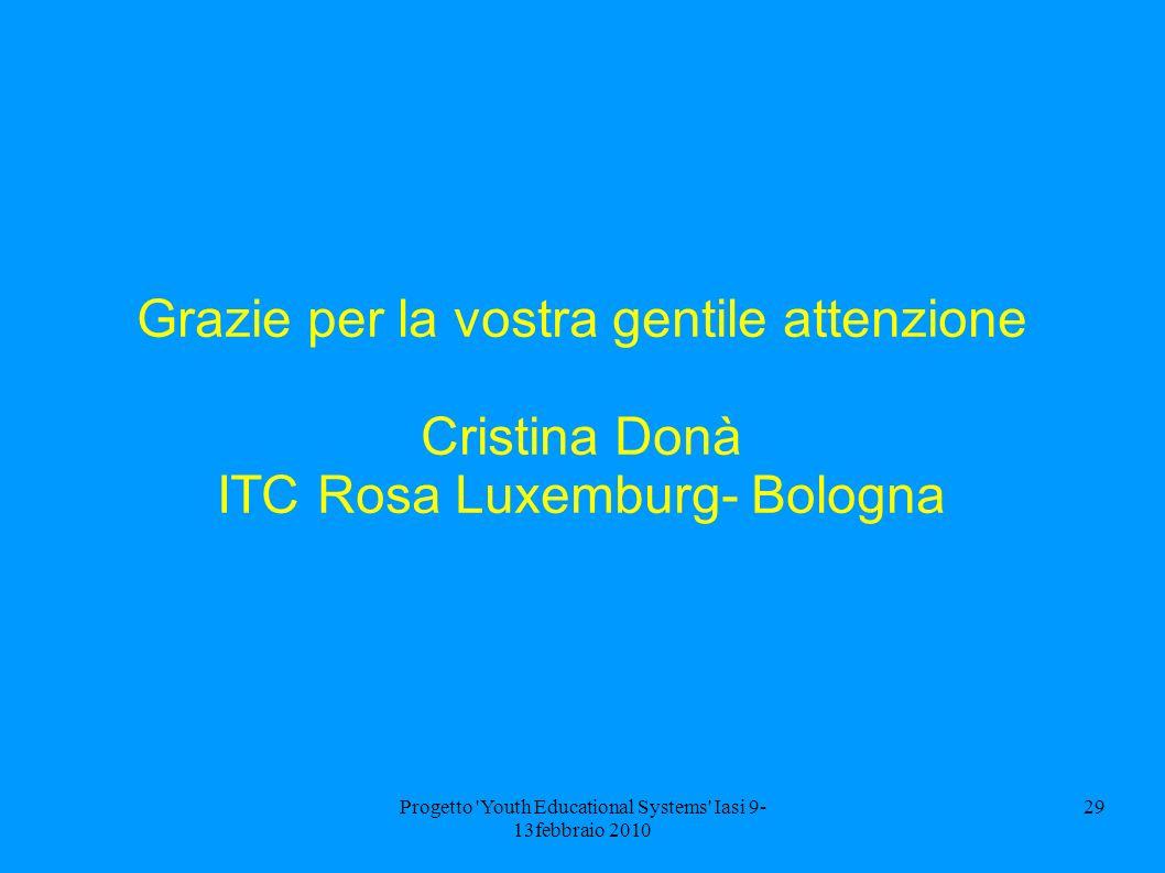 Progetto 'Youth Educational Systems' Iasi 9- 13febbraio 2010 29 Grazie per la vostra gentile attenzione Cristina Donà ITC Rosa Luxemburg- Bologna