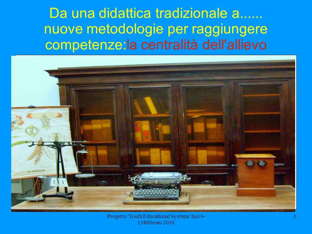 Progetto 'Youth Educational Systems' Iasi 9- 13febbraio 2010 3 Da una didattica tradizionale a...... nuove metodologie per raggiungere competenze:la c