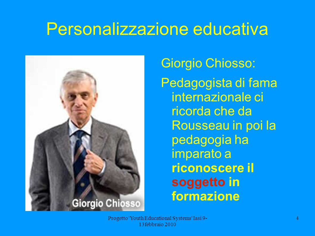 Progetto 'Youth Educational Systems' Iasi 9- 13febbraio 2010 4 Personalizzazione educativa Giorgio Chiosso: Pedagogista di fama internazionale ci rico