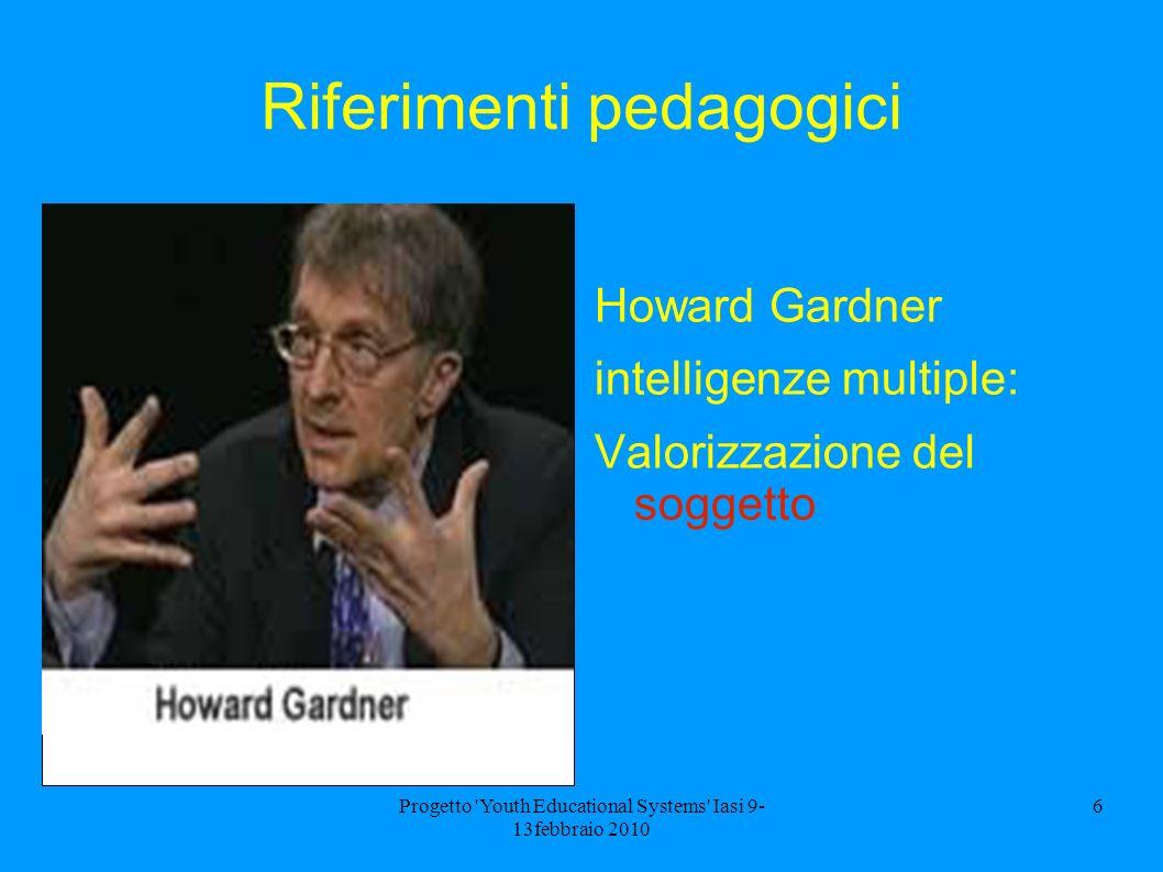 Progetto 'Youth Educational Systems' Iasi 9- 13febbraio 2010 6 Riferimenti pedagogici Howard Gardner intelligenze multiple: Valorizzazione del soggett