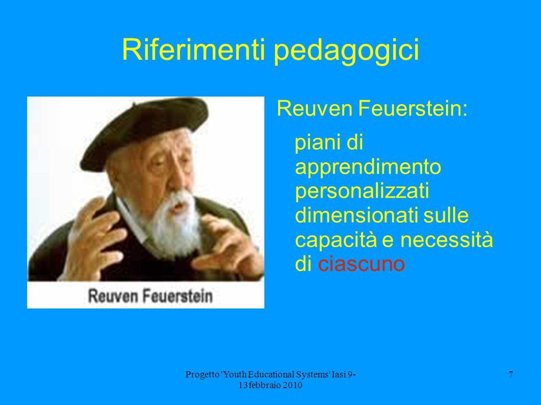 Progetto Youth Educational Systems Iasi 9- 13febbraio 2010 7 Riferimenti pedagogici Reuven Feuerstein: piani di apprendimento personalizzati dimensionati sulle capacità e necessità di ciascuno