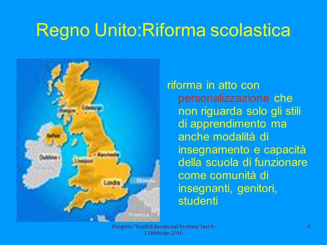 Progetto 'Youth Educational Systems' Iasi 9- 13febbraio 2010 9 Regno Unito:Riforma scolastica riforma in atto con personalizzazione che non riguarda s