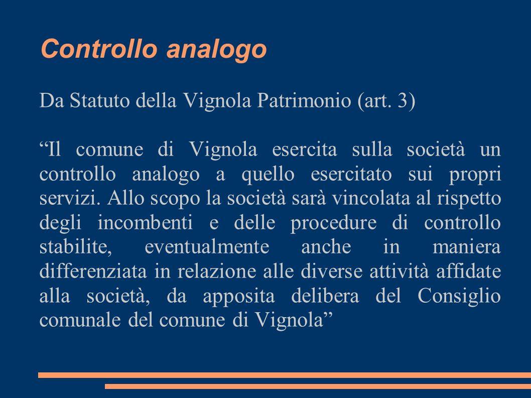 Controllo analogo Da Statuto della Vignola Patrimonio (art. 3) Il comune di Vignola esercita sulla società un controllo analogo a quello esercitato su