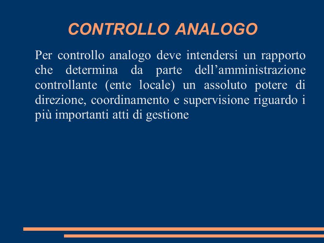 CONTROLLO ANALOGO Per controllo analogo deve intendersi un rapporto che determina da parte dellamministrazione controllante (ente locale) un assoluto potere di direzione, coordinamento e supervisione riguardo i più importanti atti di gestione