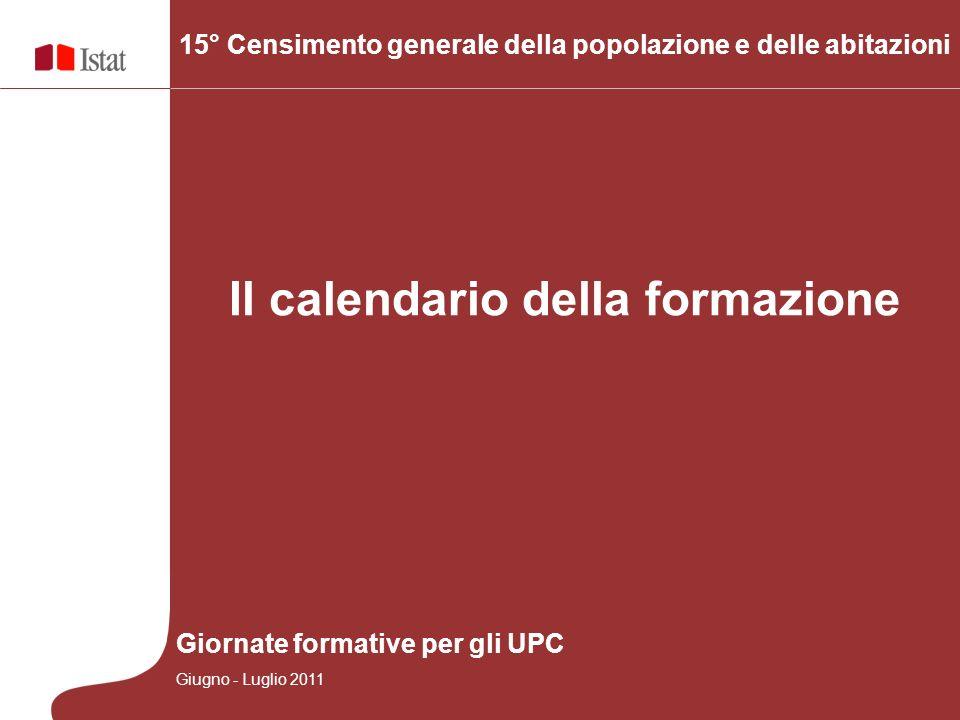 Il calendario della formazione 15° Censimento generale della popolazione e delle abitazioni Giornate formative per gli UPC Giugno - Luglio 2011