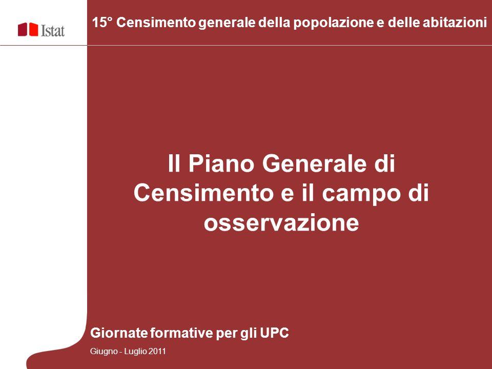 Il Piano Generale di Censimento e il campo di osservazione Giornate formative per gli UPC Giugno - Luglio 2011 15° Censimento generale della popolazione e delle abitazioni