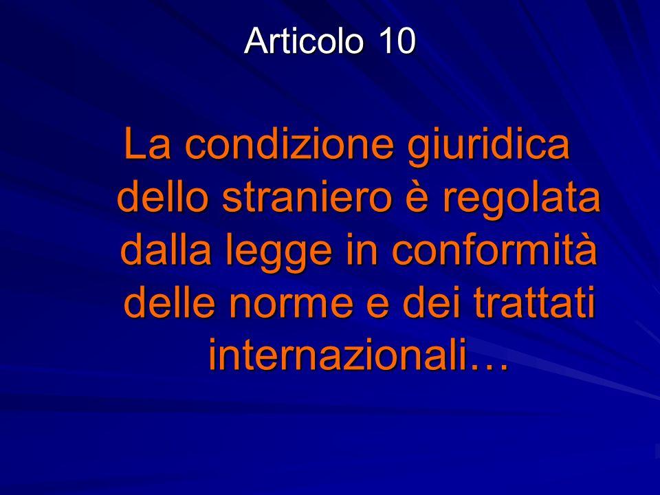 Articolo 10 La condizione giuridica dello straniero è regolata dalla legge in conformità delle norme e dei trattati internazionali…