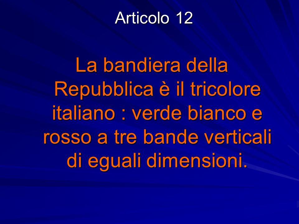 Articolo 12 La bandiera della Repubblica è il tricolore italiano : verde bianco e rosso a tre bande verticali di eguali dimensioni.