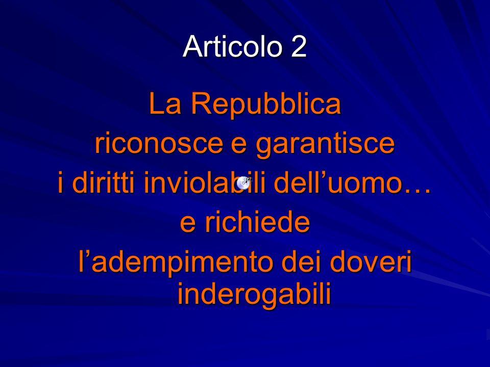 Articolo 2 La Repubblica riconosce e garantisce i diritti inviolabili delluomo… e richiede ladempimento dei doveri inderogabili