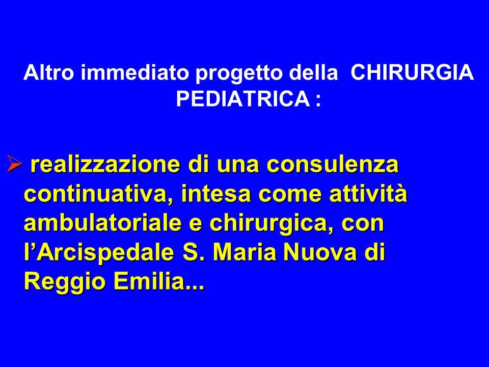 Altro immediato progetto della CHIRURGIA PEDIATRICA : realizzazione di una consulenza continuativa, intesa come attività ambulatoriale e chirurgica, con lArcispedale S.