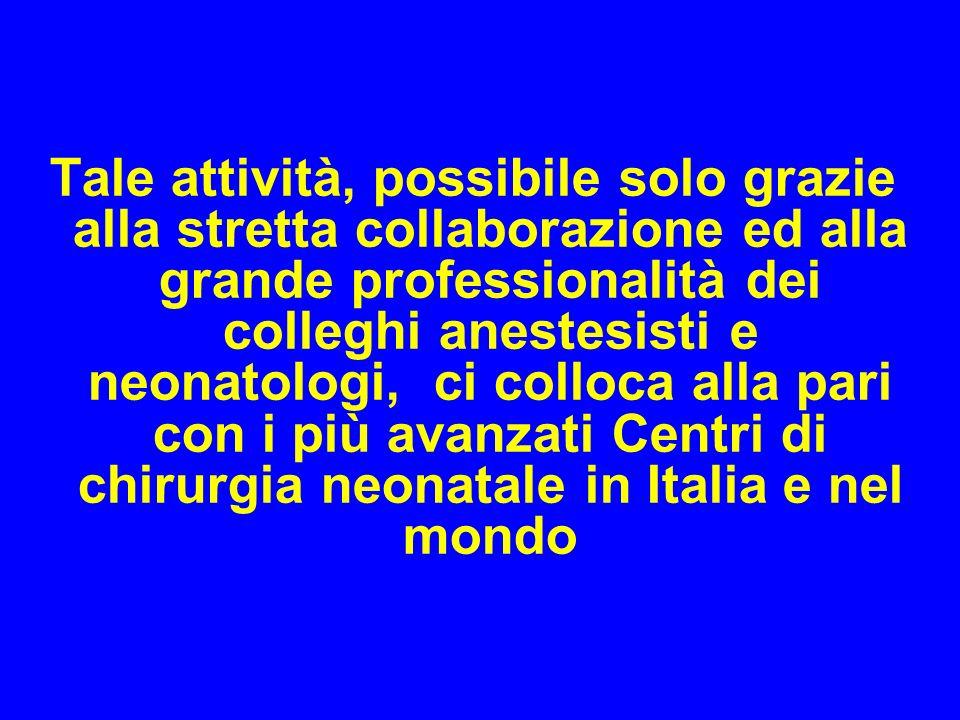 Tale attività, possibile solo grazie alla stretta collaborazione ed alla grande professionalità dei colleghi anestesisti e neonatologi, ci colloca alla pari con i più avanzati Centri di chirurgia neonatale in Italia e nel mondo