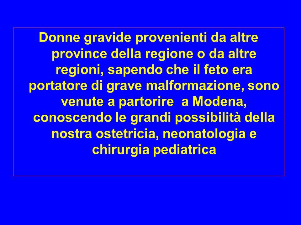 Donne gravide provenienti da altre province della regione o da altre regioni, sapendo che il feto era portatore di grave malformazione, sono venute a partorire a Modena, conoscendo le grandi possibilità della nostra ostetricia, neonatologia e chirurgia pediatrica