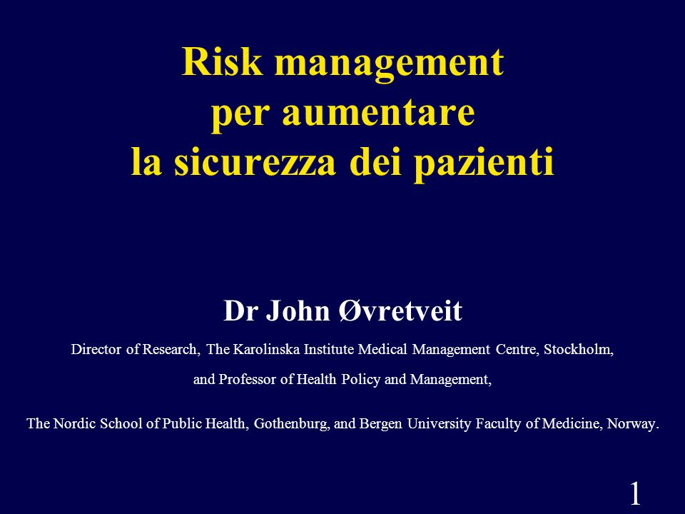 1 Risk management per aumentare la sicurezza dei pazienti Dr John Øvretveit Director of Research, The Karolinska Institute Medical Management Centre,