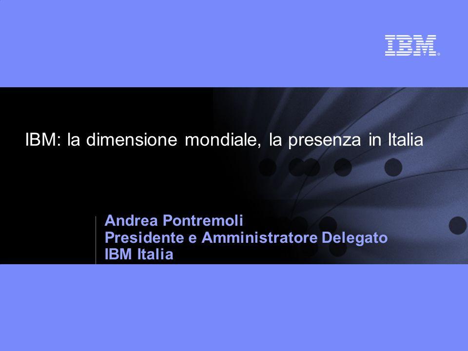 IBM: la dimensione mondiale, la presenza in Italia Andrea Pontremoli Presidente e Amministratore Delegato IBM Italia