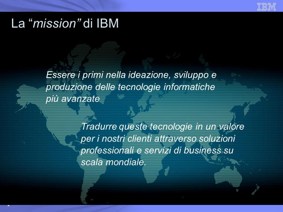 2 La mission di IBM Essere i primi nella ideazione, sviluppo e produzione delle tecnologie informatiche più avanzate Tradurre queste tecnologie in un valore per i nostri clienti attraverso soluzioni professionali e servizi di business su scala mondiale.